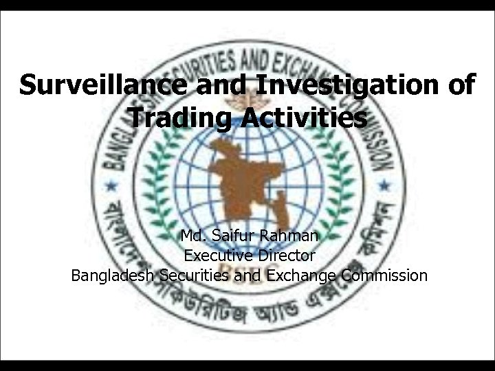 Surveillance and Investigation of Trading Activities Md. Saifur Rahman Executive Director Bangladesh Securities and