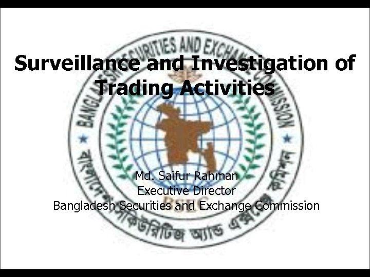 Surveillance and Investigation of Trading Activities Md. Saifur Rahman Executive Director Bangladesh Securities and