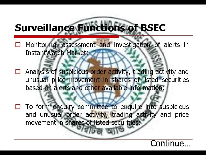 Surveillance Functions of BSEC o Monitoring, assessment and investigation of alerts in Instant. Watch