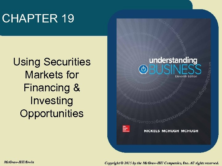 CHAPTER 19 Using Securities Markets for Financing & Investing Opportunities Mc. Graw-Hill/Irwin Copyright ©