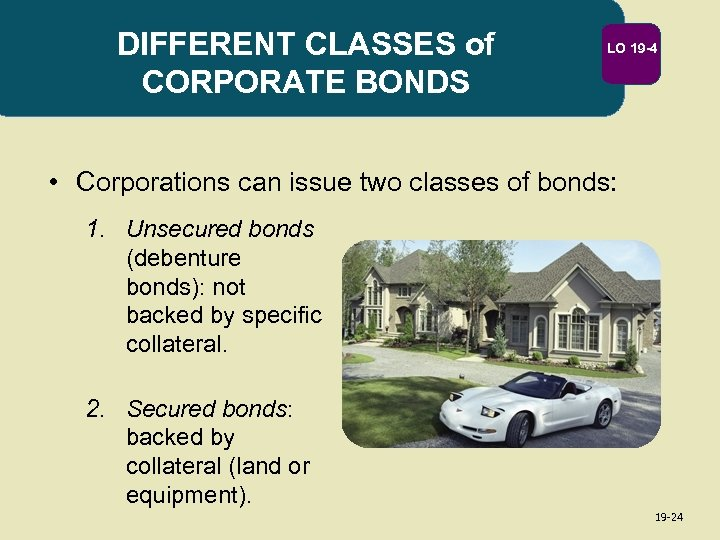 DIFFERENT CLASSES of CORPORATE BONDS LO 19 -4 • Corporations can issue two classes