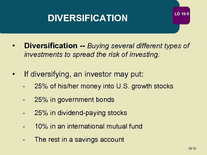DIVERSIFICATION • LO 19 -5 Diversification -- Buying several different types of investments to