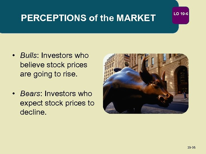 PERCEPTIONS of the MARKET LO 19 -6 • Bulls: Investors who believe stock prices