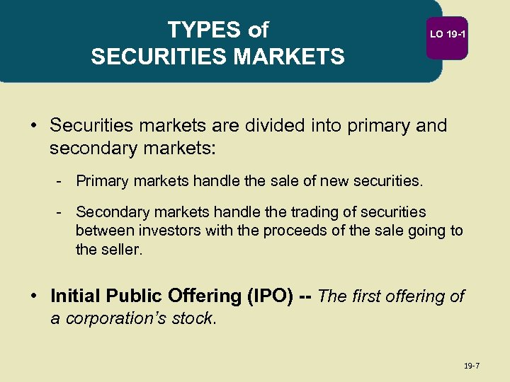 TYPES of SECURITIES MARKETS LO 19 -1 • Securities markets are divided into primary