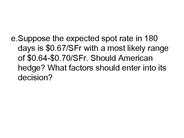 e. Suppose the expected spot rate in 180 days is $0. 67/SFr with a