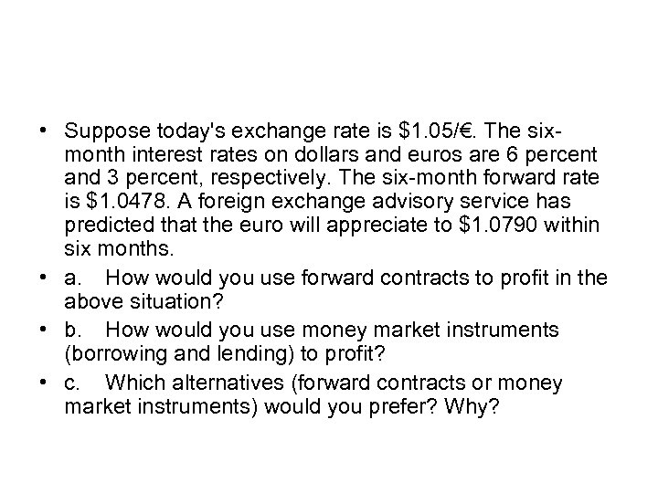 • Suppose today's exchange rate is $1. 05/€. The sixmonth interest rates on