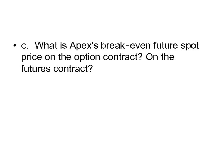 • c. What is Apex's break‑even future spot price on the option contract?