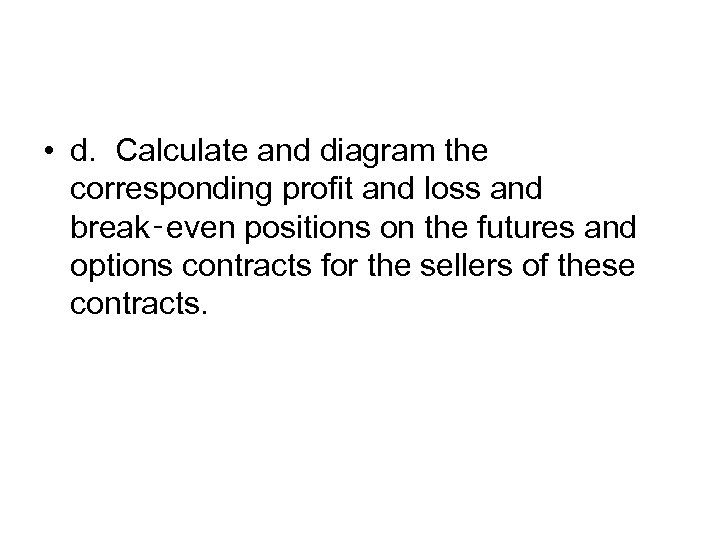 • d. Calculate and diagram the corresponding profit and loss and break‑even positions