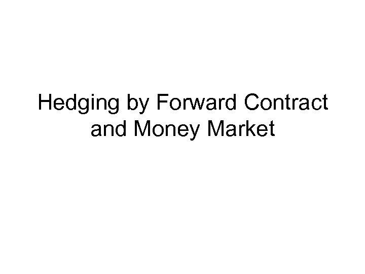 Hedging by Forward Contract and Money Market