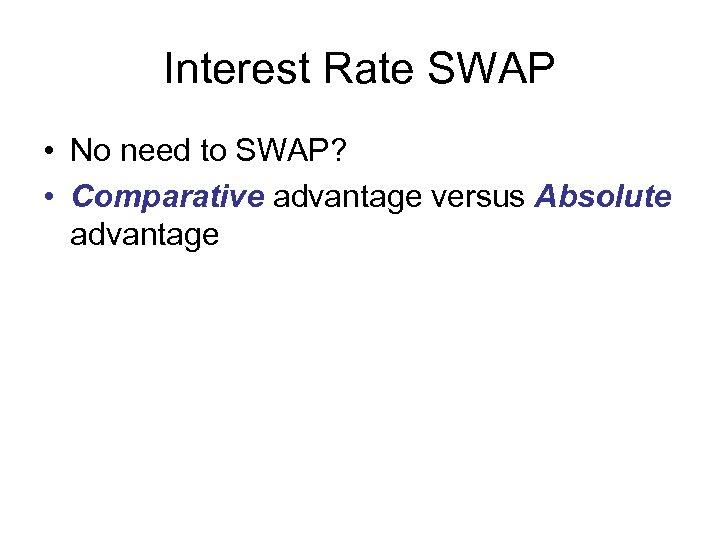 Interest Rate SWAP • No need to SWAP? • Comparative advantage versus Absolute advantage
