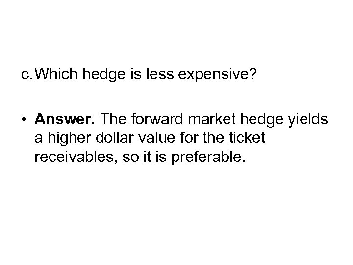 c. Which hedge is less expensive? • Answer. The forward market hedge yields a