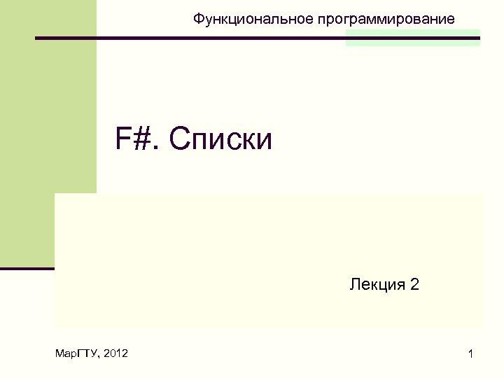 Функциональное программирование F#. Списки Лекция 2 Мар. ГТУ, 2012 1