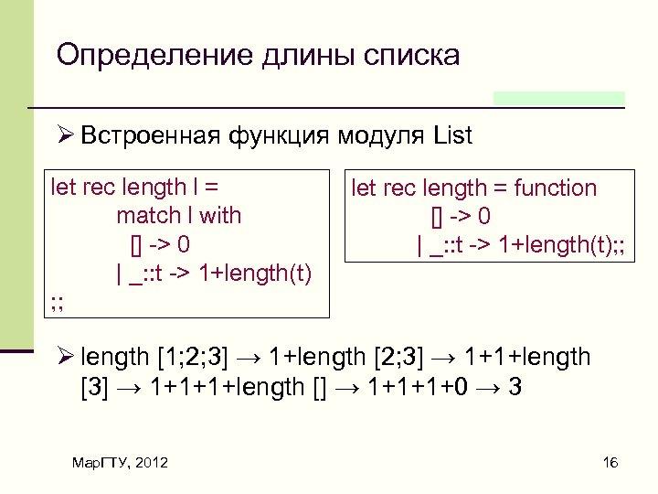 Определение длины списка Ø Встроенная функция модуля List let rec length l = match