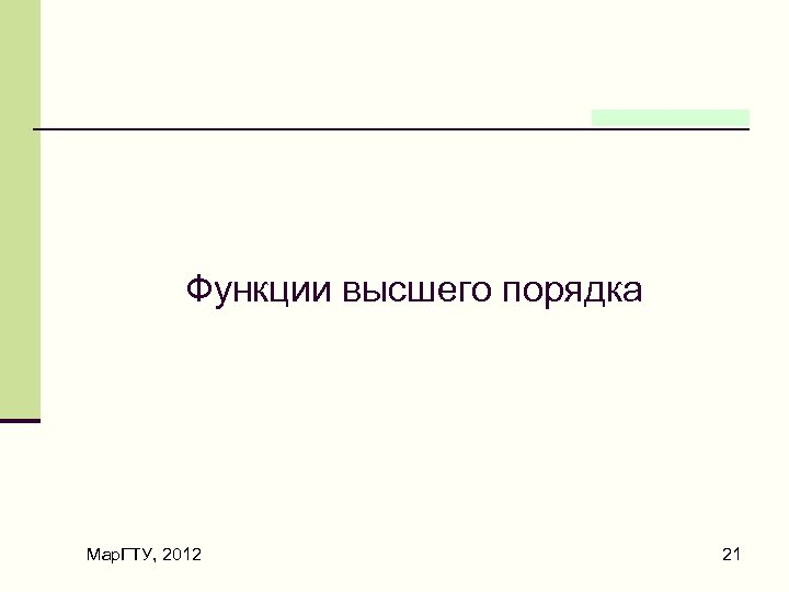Функции высшего порядка Мар. ГТУ, 2012 21