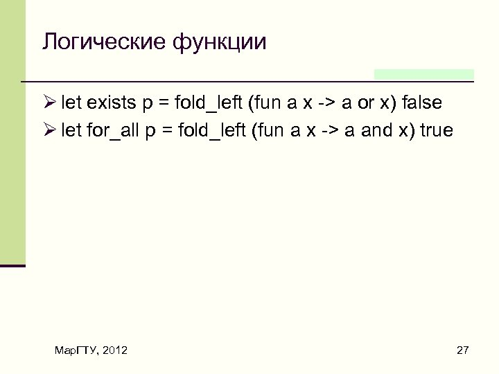 Логические функции Ø let exists p = fold_left (fun a x -> a or