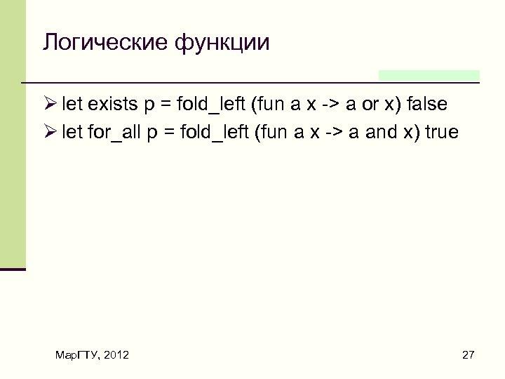 Логические функции Ø let exists p = fold_left (fun a x -> a or