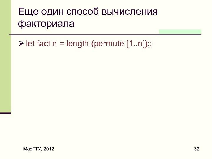 Еще один способ вычисления факториала Ø let fact n = length (permute [1. .