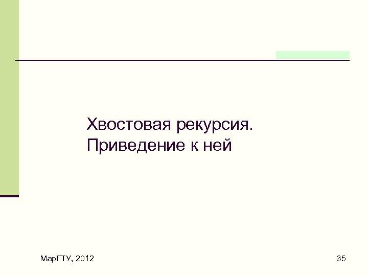 Хвостовая рекурсия. Приведение к ней Мар. ГТУ, 2012 35