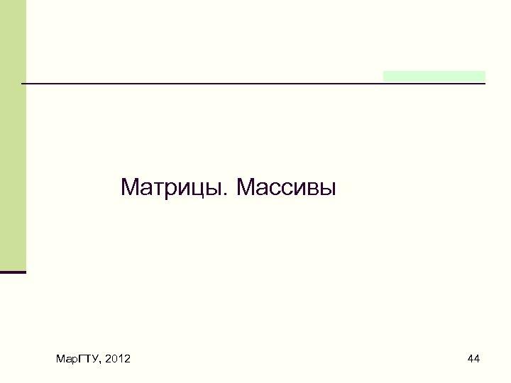 Матрицы. Массивы Мар. ГТУ, 2012 44