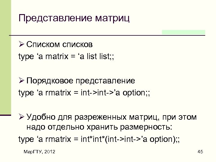 Представление матриц Ø Списком списков type 'a matrix = 'a list; ; Ø Порядковое