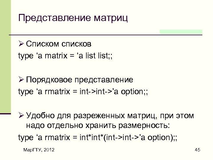Представление матриц Ø Списком списков type 'a matrix = 'a list; ; Ø Порядковое