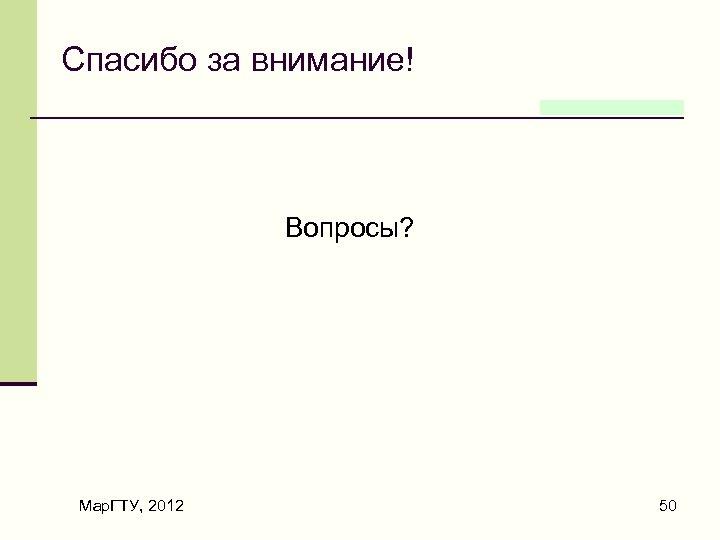 Спасибо за внимание! Вопросы? Мар. ГТУ, 2012 50