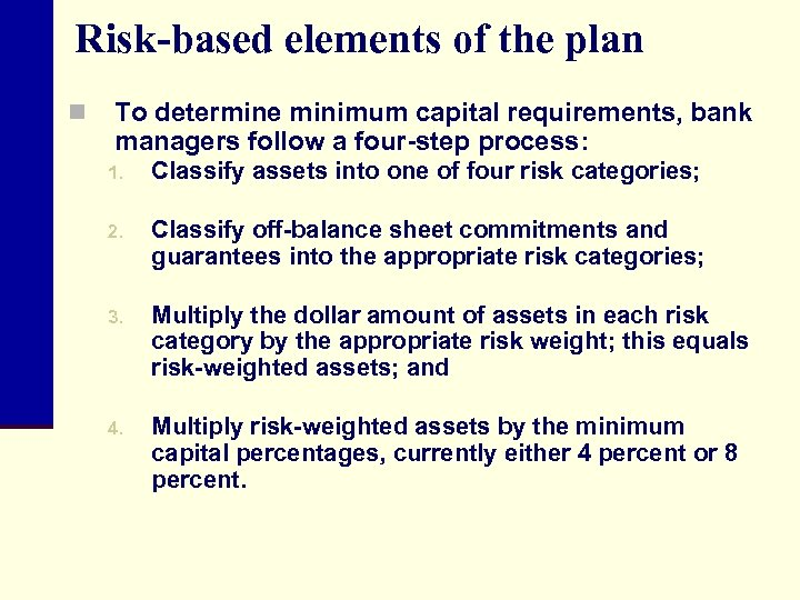 Risk-based elements of the plan n To determine minimum capital requirements, bank managers follow