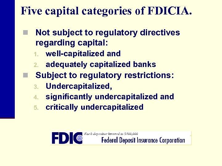 Five capital categories of FDICIA. n Not subject to regulatory directives regarding capital: 1.