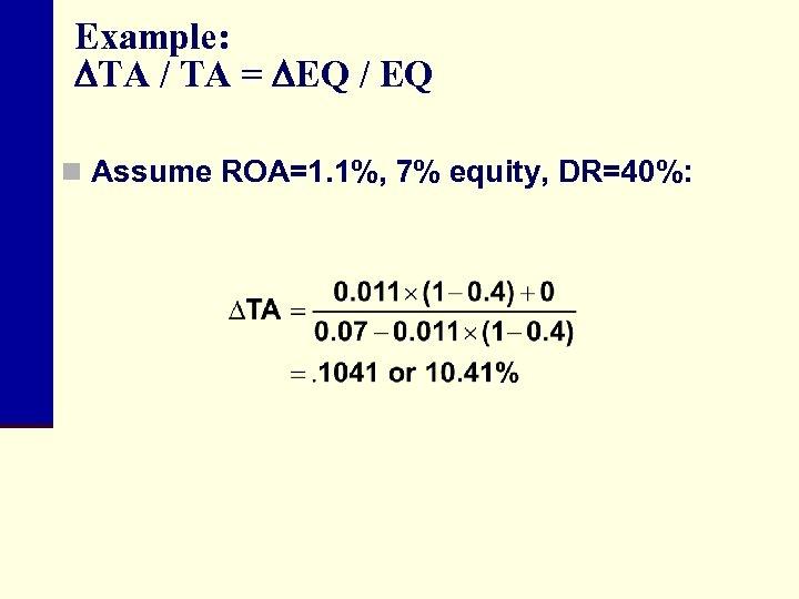 Example: TA / TA = EQ / EQ n Assume ROA=1. 1%, 7% equity,
