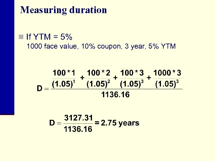 Measuring duration n If YTM = 5% 1000 face value, 10% coupon, 3 year,