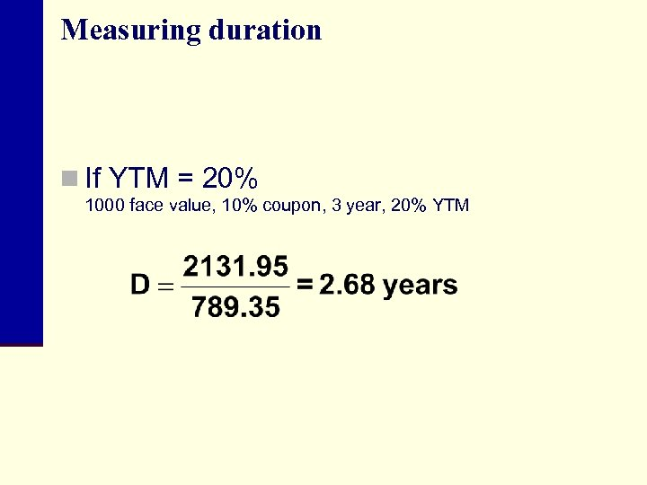 Measuring duration n If YTM = 20% 1000 face value, 10% coupon, 3 year,