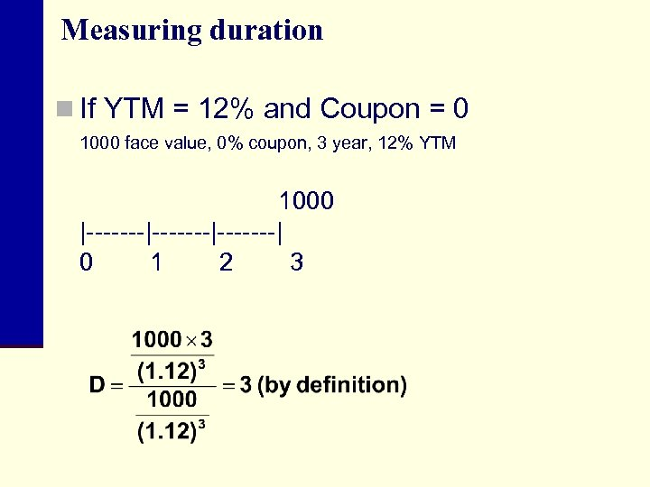 Measuring duration n If YTM = 12% and Coupon = 0 1000 face value,