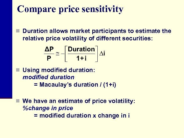 Compare price sensitivity n Duration allows market participants to estimate the relative price volatility