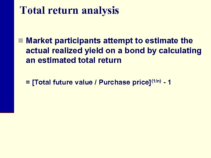 Total return analysis n Market participants attempt to estimate the actual realized yield on