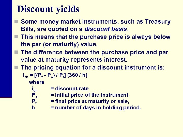 Discount yields n Some money market instruments, such as Treasury Bills, are quoted on