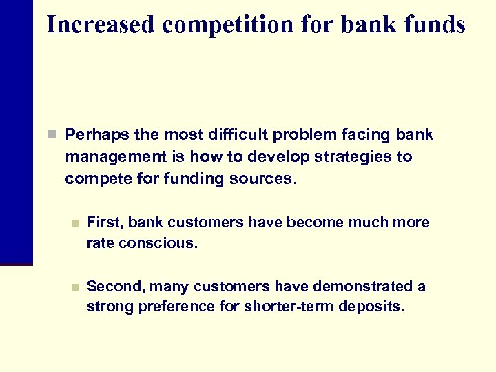 Increased competition for bank funds n Perhaps the most difficult problem facing bank management