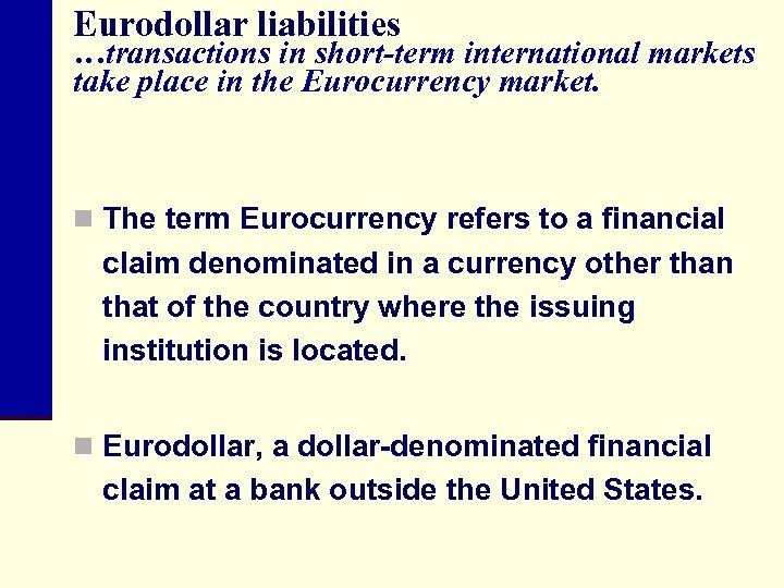 Eurodollar liabilities …transactions in short-term international markets take place in the Eurocurrency market. n