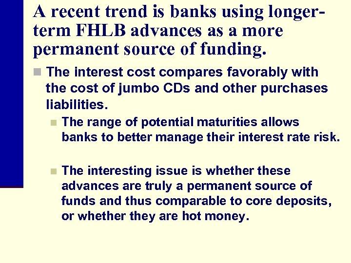 A recent trend is banks using longerterm FHLB advances as a more permanent source