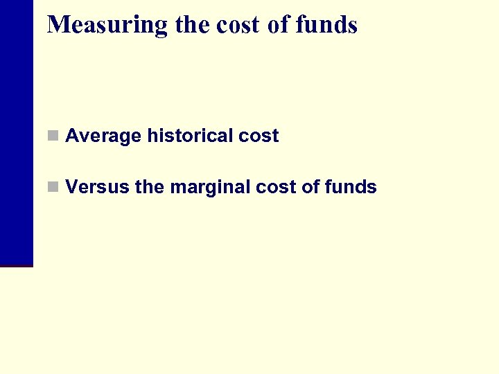 Measuring the cost of funds n Average historical cost n Versus the marginal cost