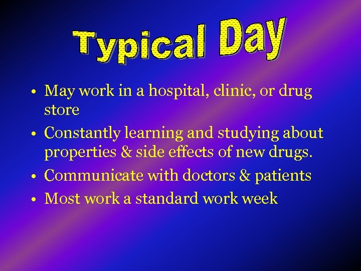 • May work in a hospital, clinic, or drug store • Constantly learning