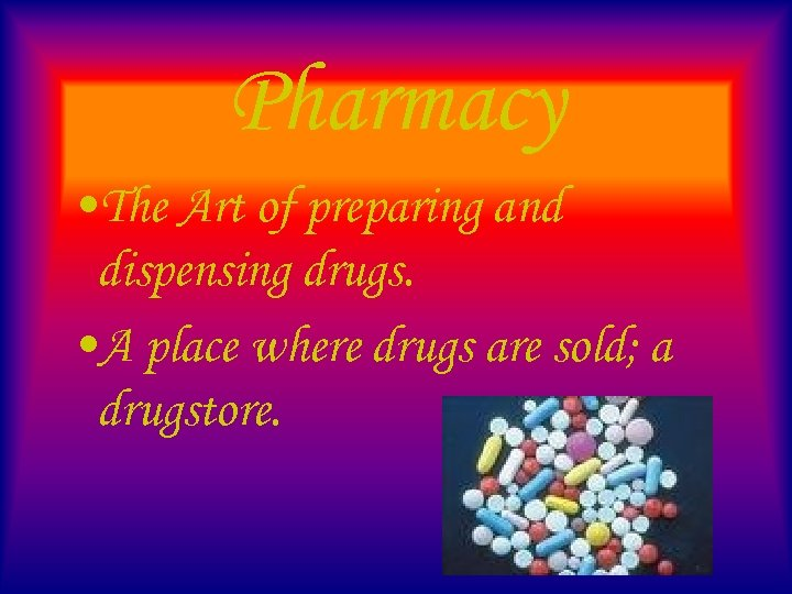 Pharmacy • The Art of preparing and dispensing drugs. • A place where drugs