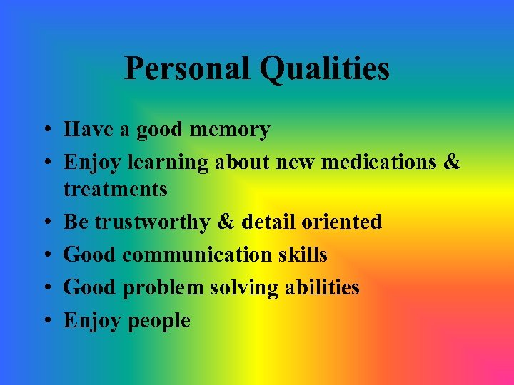 Personal Qualities • Have a good memory • Enjoy learning about new medications &