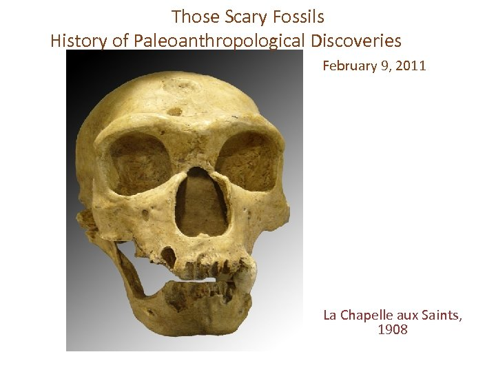 Those Scary Fossils History of Paleoanthropological Discoveries February 9, 2011 La Chapelle aux Saints,