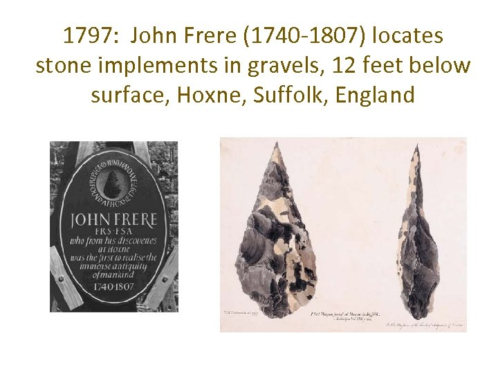 1797: John Frere (1740 -1807) locates stone implements in gravels, 12 feet below surface,