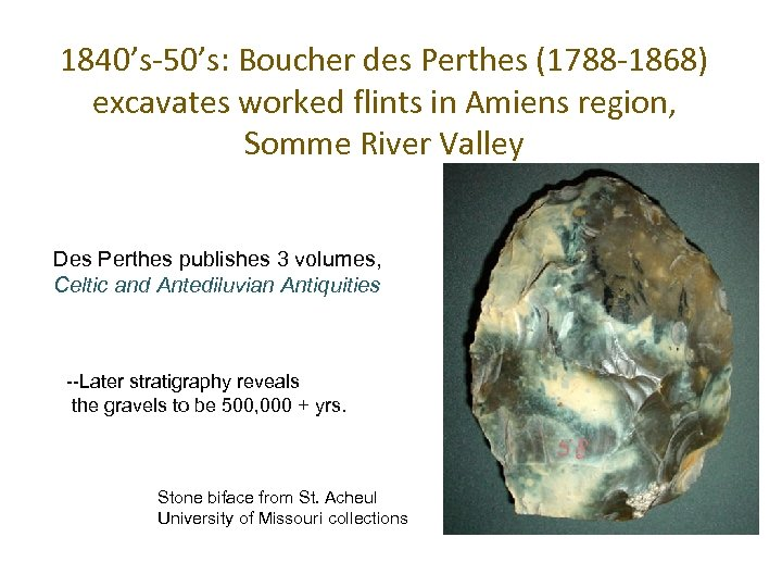 1840's-50's: Boucher des Perthes (1788 -1868) excavates worked flints in Amiens region, Somme River