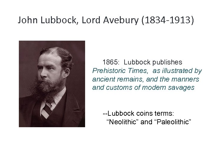John Lubbock, Lord Avebury (1834 -1913) 1865: Lubbock publishes Prehistoric Times, as illustrated by