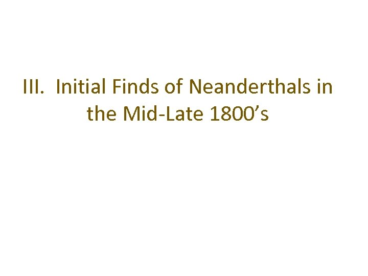 III. Initial Finds of Neanderthals in the Mid-Late 1800's