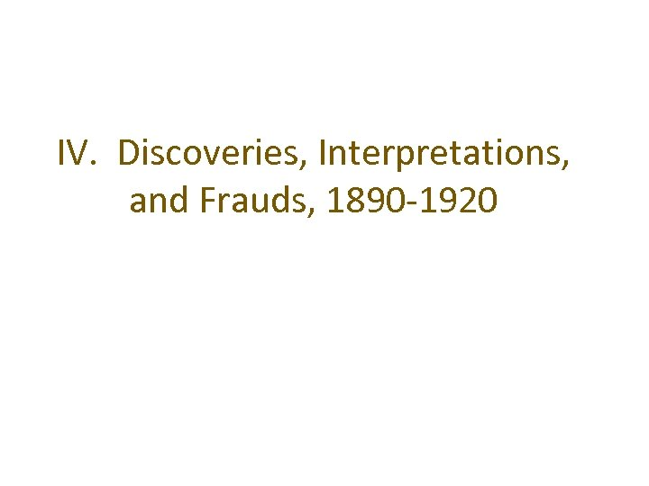 IV. Discoveries, Interpretations, and Frauds, 1890 -1920