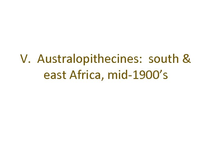 V. Australopithecines: south & east Africa, mid-1900's