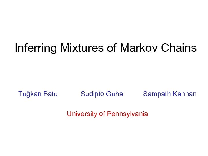 Inferring Mixtures of Markov Chains Tuğkan Batu Sudipto Guha Sampath Kannan University of Pennsylvania